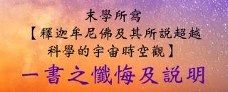 末學所寫【釋迦牟尼佛及其所說超越科學的宇宙時空觀】一書之懺悔及說明