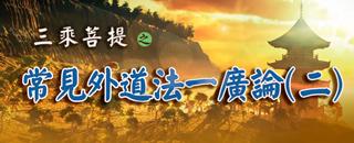 正覺教團 電視弘法節目系列-第九季  三乘菩提之常見外道法--廣論(二)